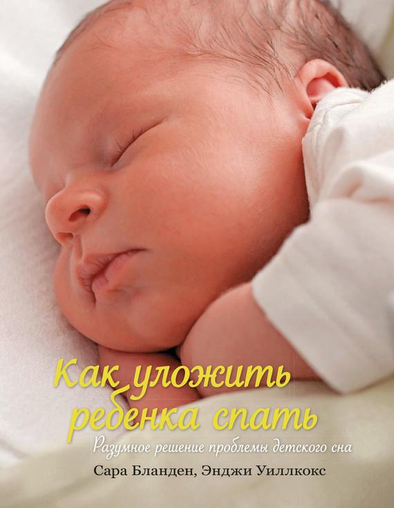 Сара Бланден, Энджи Уиллкокс - Как уложить ребенка спать. Разумное решение проблемы детского сна