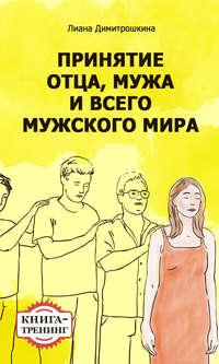 Димитрошкина, Лиана  - Принятие отца, мужа и всего мужского мира. Книга-тренинг