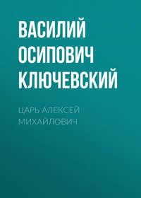 Василий Осипович Ключевский - Царь Алексей Михайлович