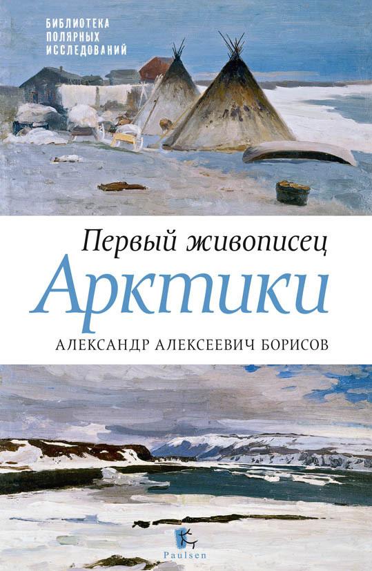 Петр Боярский, Юрий Бурлаков - Первый живописец Арктики. Александр Алексеевич Борисов