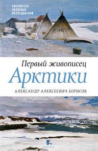 Бурлаков, Юрий  - Первый живописец Арктики. Александр Алексеевич Борисов
