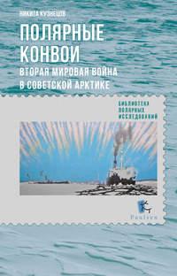 Кузнецов, Н. А.  - Полярные конвои. Вторая мировая война в Советской Арктике