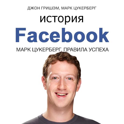 Марк Цукерберг История Facebook. Марк Цукерберг. Правила успеха албитов а facebook как найти 100000 друзей для вашего бизнеса бесплатно