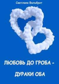 Вальбрит, Светлана Владимировна  - Любовь до гроба – дураки оба