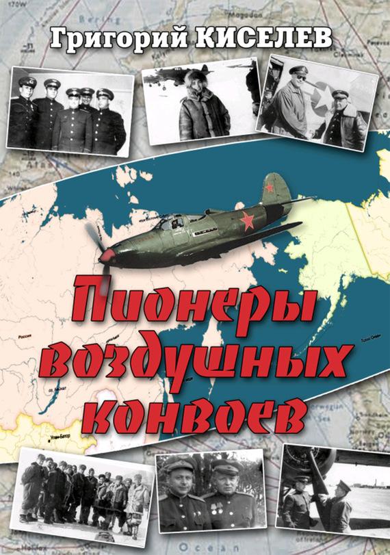 Григорий Киселев - Пионеры воздушных конвоев. Малоизвестные страницы войны