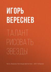 Игорь Вереснев - Талант рисовать звезды