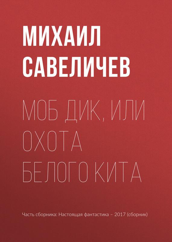 Михаил Савеличев Моб Дик, или Охота Белого кита