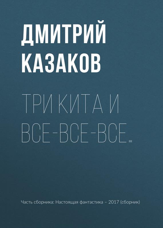 Дмитрий Казаков Три кита и все-все-все…