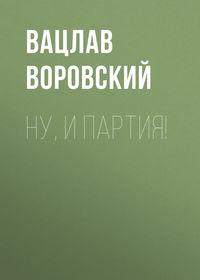 Воровский, Вацлав  - Ну, и партия!
