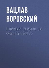 Воровский, Вацлав  - В кривом зеркале (30 октября 1908 г.)