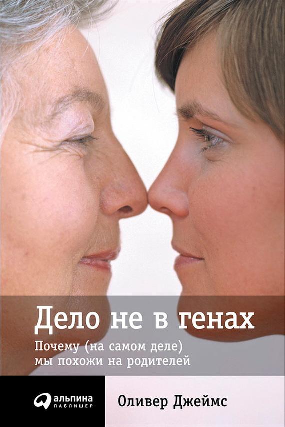 Фото - Оливер Джеймс Дело не в генах: Почему (на самом деле) мы похожи на родителей ISBN: 978-5-9614-4802-3 виталий полуновский мы и наши гены