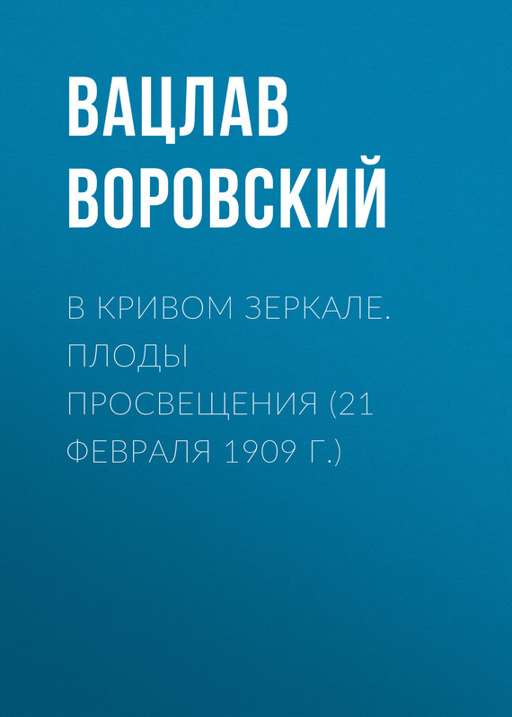 Обложка книги В кривом зеркале. Плоды просвещения (21 февраля 1909 г.), автор Воровский, Вацлав