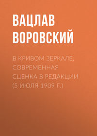 Воровский, Вацлав  - В кривом зеркале. Современная сценка в редакции (5 июля 1909 г.)