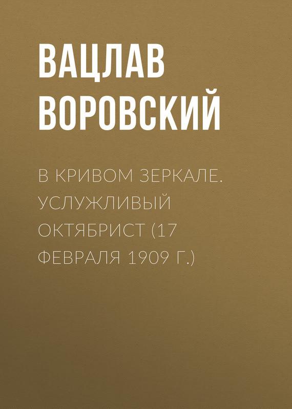 Обложка книги В кривом зеркале. Услужливый октябрист (17 февраля 1909 г.), автор Воровский, Вацлав
