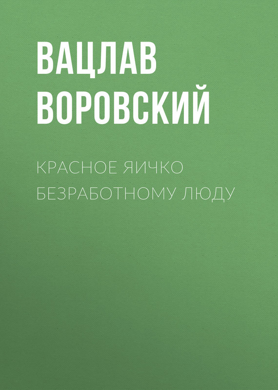 Обложка книги Красное яичко безработному люду, автор Воровский, Вацлав