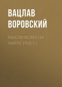 Воровский, Вацлав  - Мысли вслух (14 марта 1910 г.)