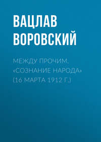 Воровский, Вацлав  - Между прочим. «Сознание народа» (16 марта 1912 г.)