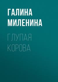 Галина Миленина - Глупая корова