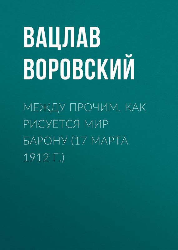 Обложка книги Между прочим. Как рисуется мир барону (17 марта 1912 г.), автор Воровский, Вацлав