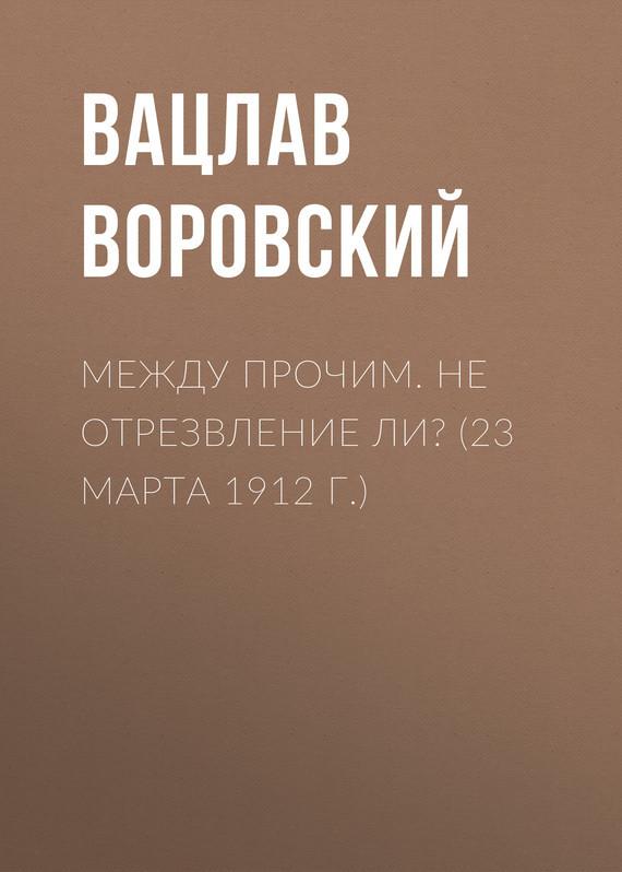 Обложка книги Между прочим. Не отрезвление ли? (23 марта 1912 г.), автор Воровский, Вацлав