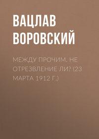 Воровский, Вацлав  - Между прочим. Не отрезвление ли? (23 марта 1912 г.)