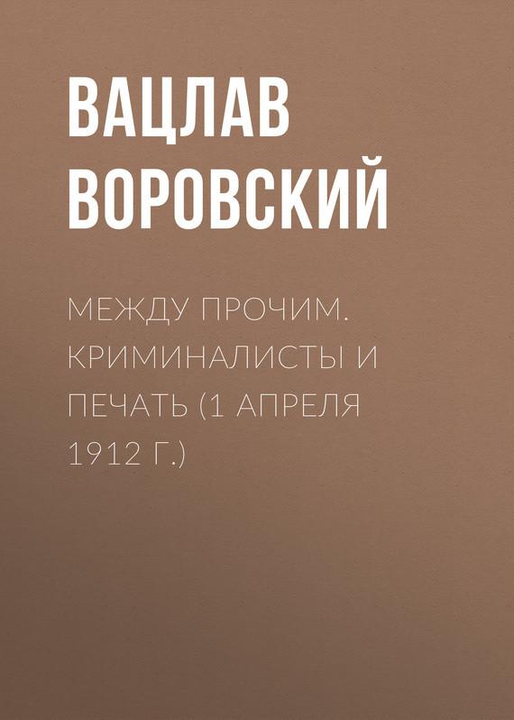 Обложка книги Между прочим. Криминалисты и печать (1 апреля 1912 г.), автор Воровский, Вацлав