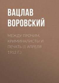 Воровский, Вацлав  - Между прочим. Криминалисты и печать (1 апреля 1912 г.)
