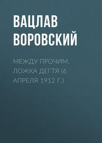 Воровский, Вацлав  - Между прочим. Ложка дегтя (6 апреля 1912 г.)