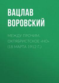 Воровский, Вацлав  - Между прочим. Октябристское «но» (18 марта 1912 г.)