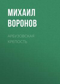 Михаил Воронов - Арбузовская крепость