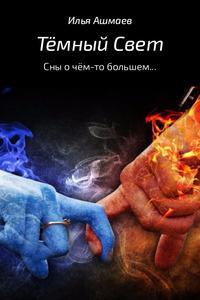 Ашмаев, Илья  - Тёмный свет. Сны о чём-то большем…