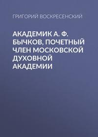 Воскресенский, Григорий  - Академик A. Ф. Бычков, почетный член Московской Духовной Академии