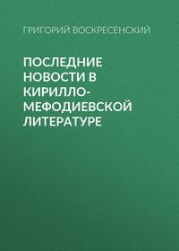 Воскресенский, Григорий  - Последние новости в кирилло-мефодиевской литературе