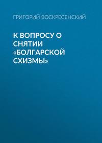 Воскресенский, Григорий  - К вопросу о снятии «болгарской схизмы»