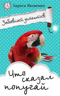 Лариса Яковенко - Что сказал попугай