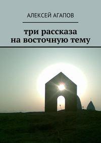 Агапов, Алексей  - Три рассказа навосточнуютему