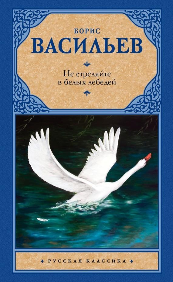 Борис Васильев Не стреляйте в белых лебедей (сборник) ISBN: 978-5-17-103665-2 не стреляйте белых лебедей