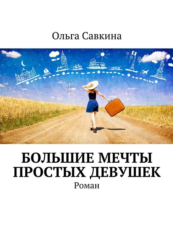 Ольга Савкина Большие мечты простых девушек. Роман