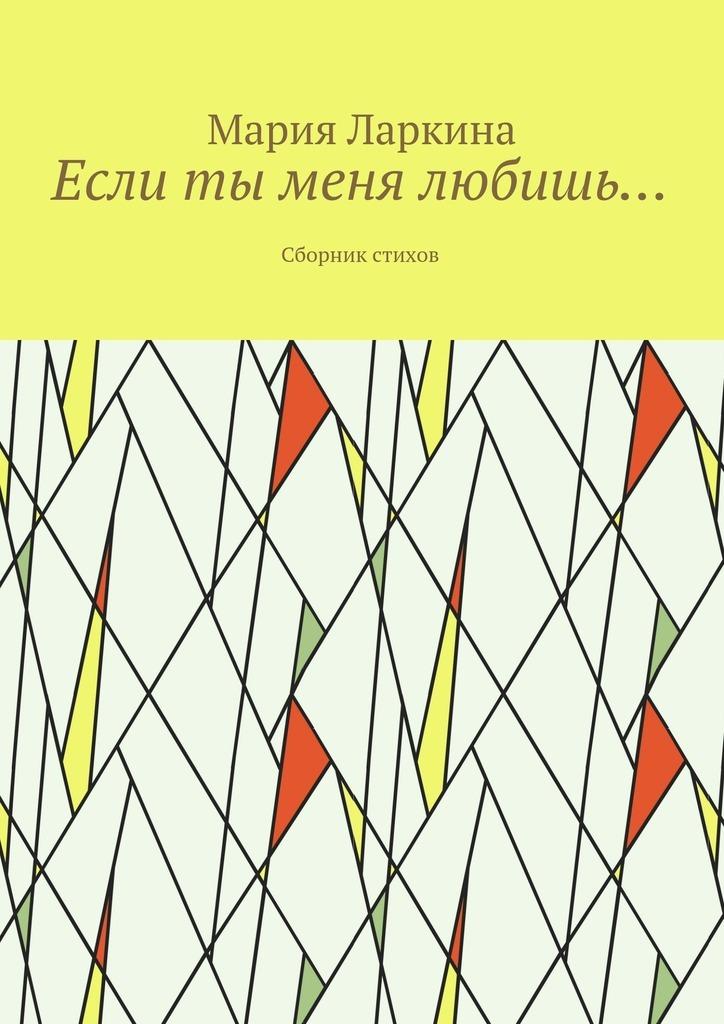 Мария Ларкина Если ты меня любишь… Сборник стихов