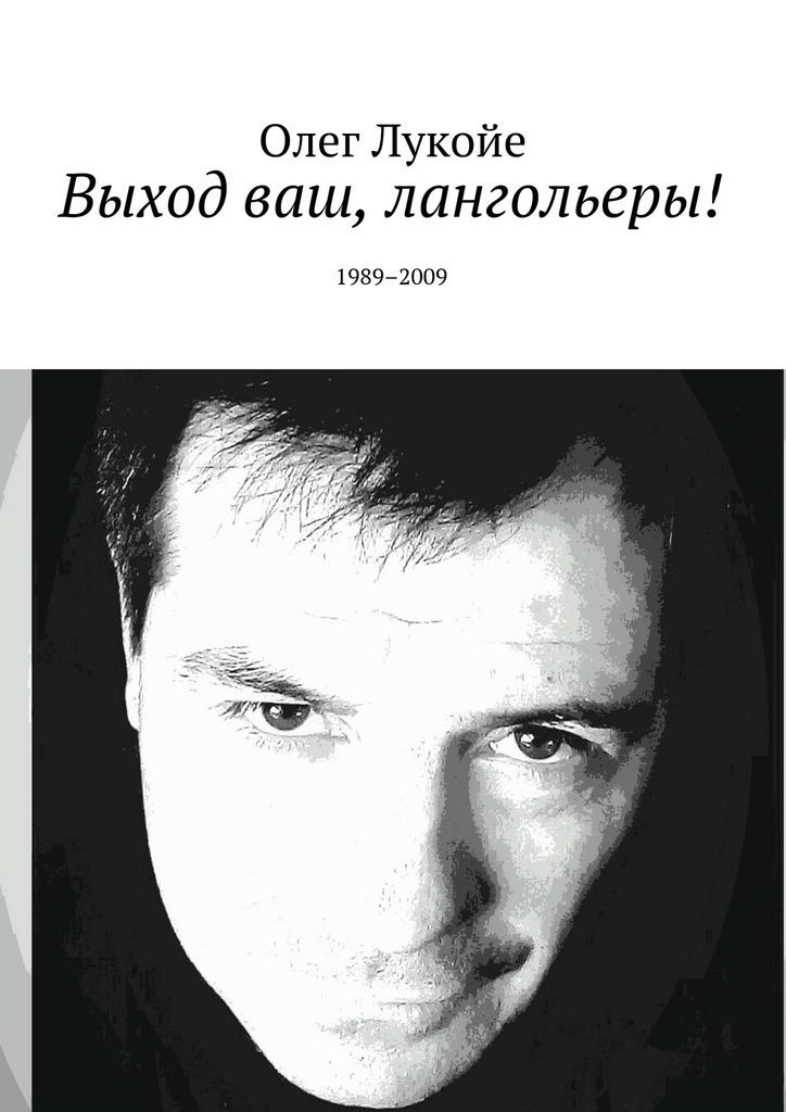 Олег Лукойе Выход ваш, лангольеры! 1989–2009 олег лукойе рокировка избранное