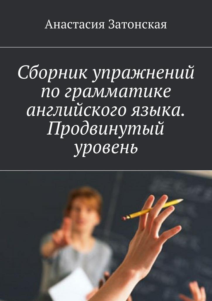 Анастасия Затонская - Сборник упражнений по грамматике английского языка. Продвинутый уровень