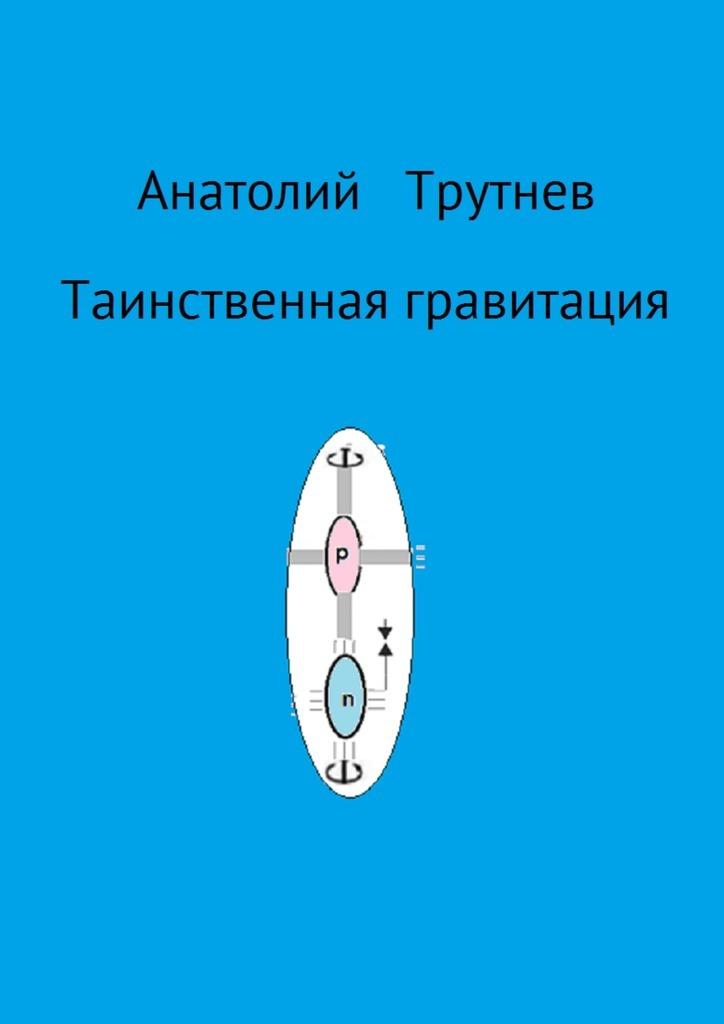 Анатолий Трутнев - Таинственная гравитация