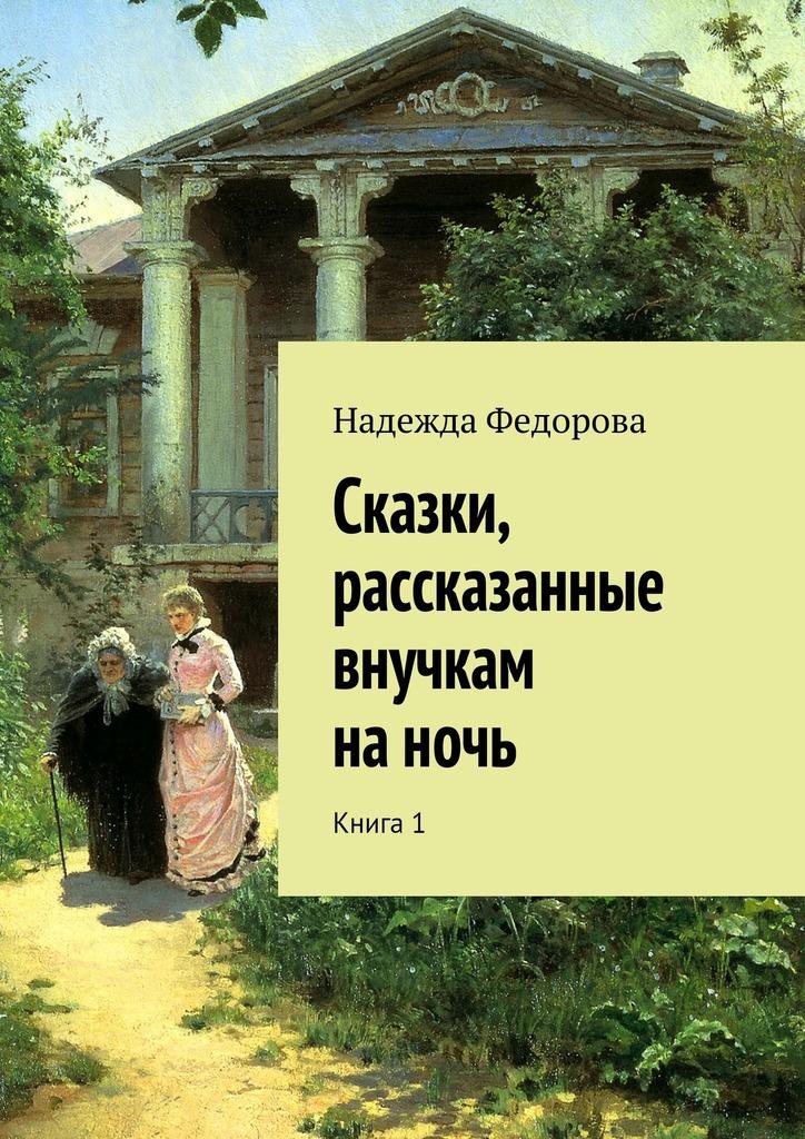 Надежда Федорова Сказки, рассказанные внучкам наночь. Книга1 сергей юрьев мечта о крылатом коне сборник