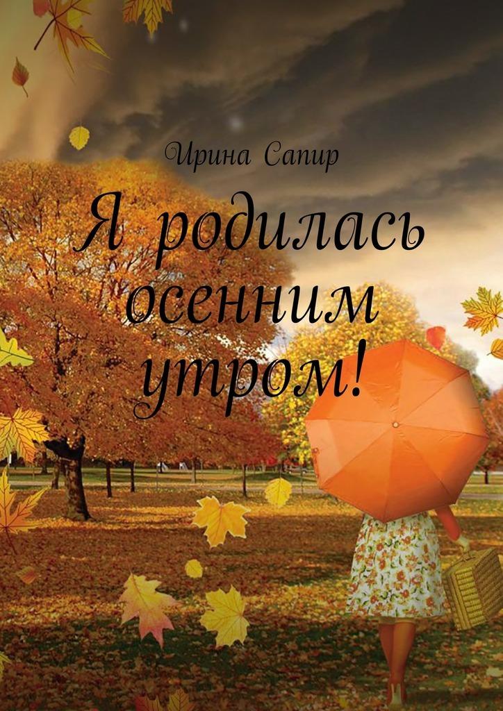 Ирина Сапир Я родилась осенним утром!