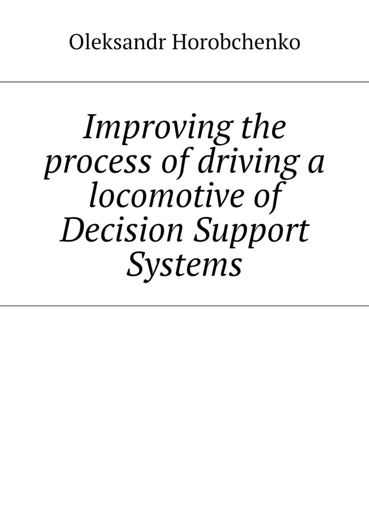 Oleksandr Horobchenko Improving the process of driving a locomotive of Decision Support Systems laurens j van mourik the process of cross border entrepreneurship