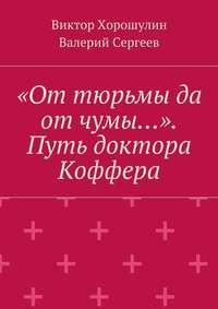 Хорошулин, Виктор Анатольевич  - «От тюрьмы да отчумы…». Путь доктора Коффера