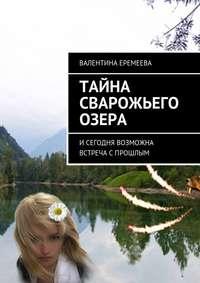 Валентина Еремеева - Тайна Сварожьего озера. Исегодня возможна встреча спрошлым