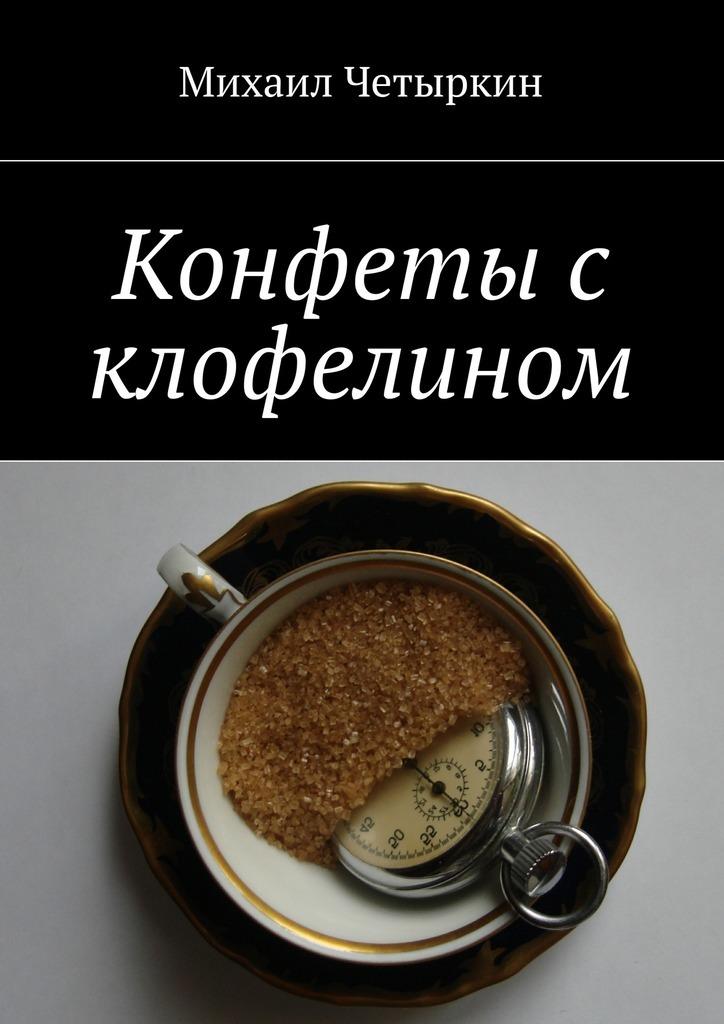 Михаил Четыркин Конфеты с клофелином михаил зайферт не поэт