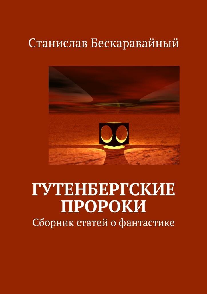 Станислав Бескаравайный - Гутенбергские пророки. Сборник статей офантастике