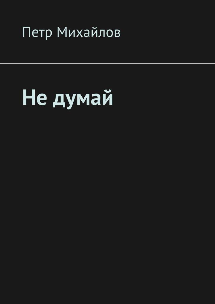 Петр Олегович Михайлов Не думай лоуренс с все изменит эта ночь